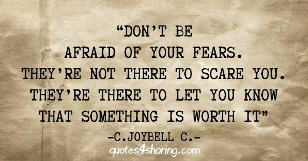 """Don't be afraid of your fears. They're not there to scare you. They're there to let you know that something is worth it"" - C. Joybell C."