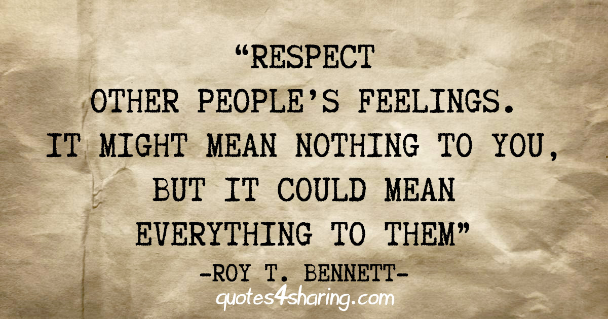 """Respect other people's feelings. It might mean nothing to you, but it could mean everything to them"" - Roy T. Bennett"