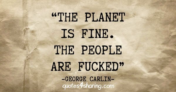 """The planet is fine. The people are fucked"" - George Carlin"