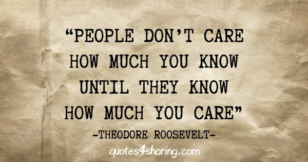 """People don't care how much you know until they know how much you care"" - Theodore Roosevelt"