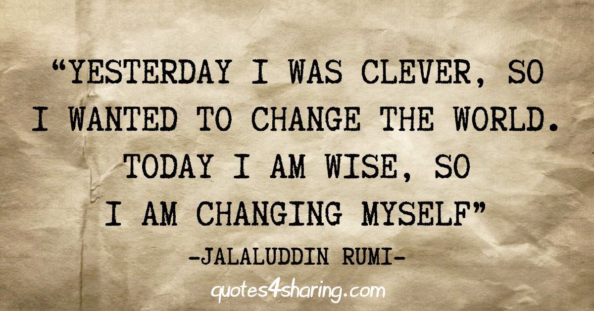 """Yesterday i was clever, so i wanted to change the world. Today i am wise, so i am changing myself"" - Jalaluddin Rumi"