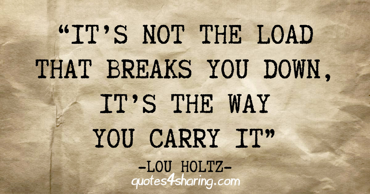"""It's not the load that breaks you down, it's the way you carry it"" - Lou Holtz"