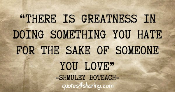 """There is greatness in doing something you hate for the sake of someone you love"" - Shmuley Boteach"
