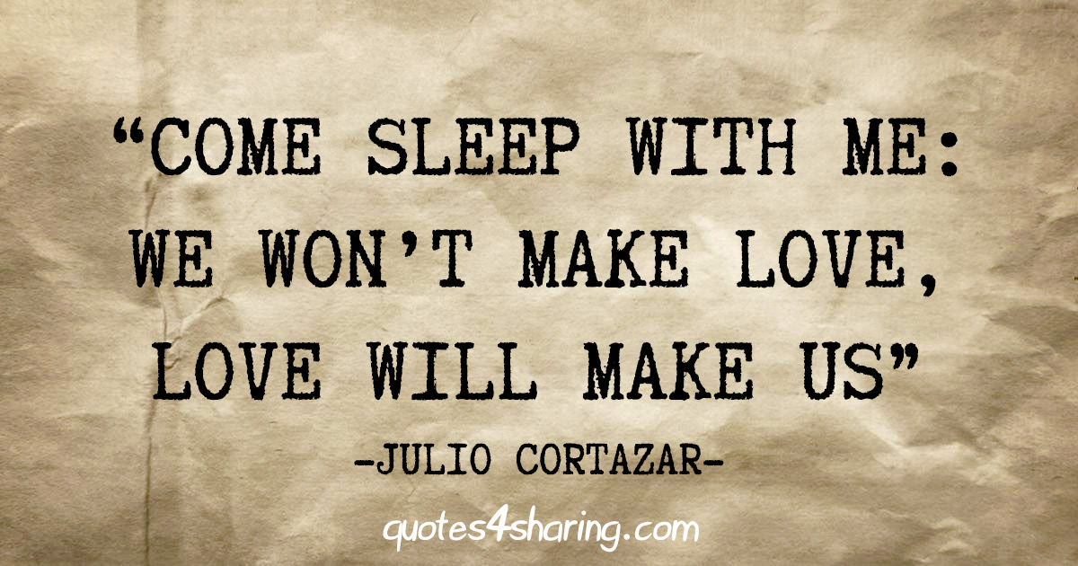 """Come sleep with me: We won't make love, love will make us"" - Julio Cortazar"