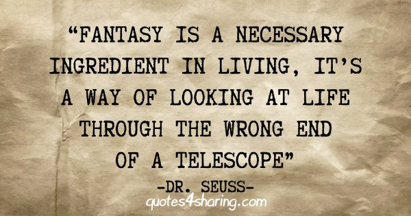 """Fantasy is a necessary ingredient in living, it's a way of looking at life through the wrong end of a telescope"" - Dr. Seuss"
