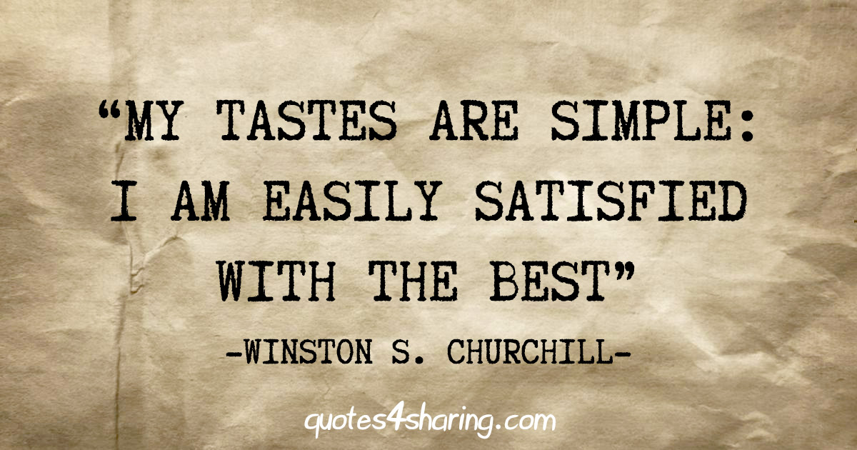 """My tastes are simple: I am easily satisfied with the best"" - Winston S. Churchill"