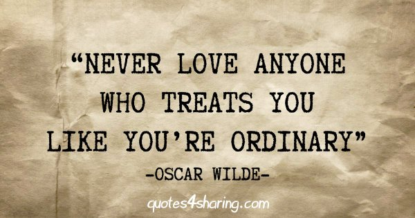 """""""Never love anyone who treats you like you're ordinary"""" - Oscar Wilde"""