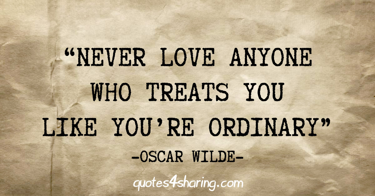 """Never love anyone who treats you like you're ordinary"" - Oscar Wilde"