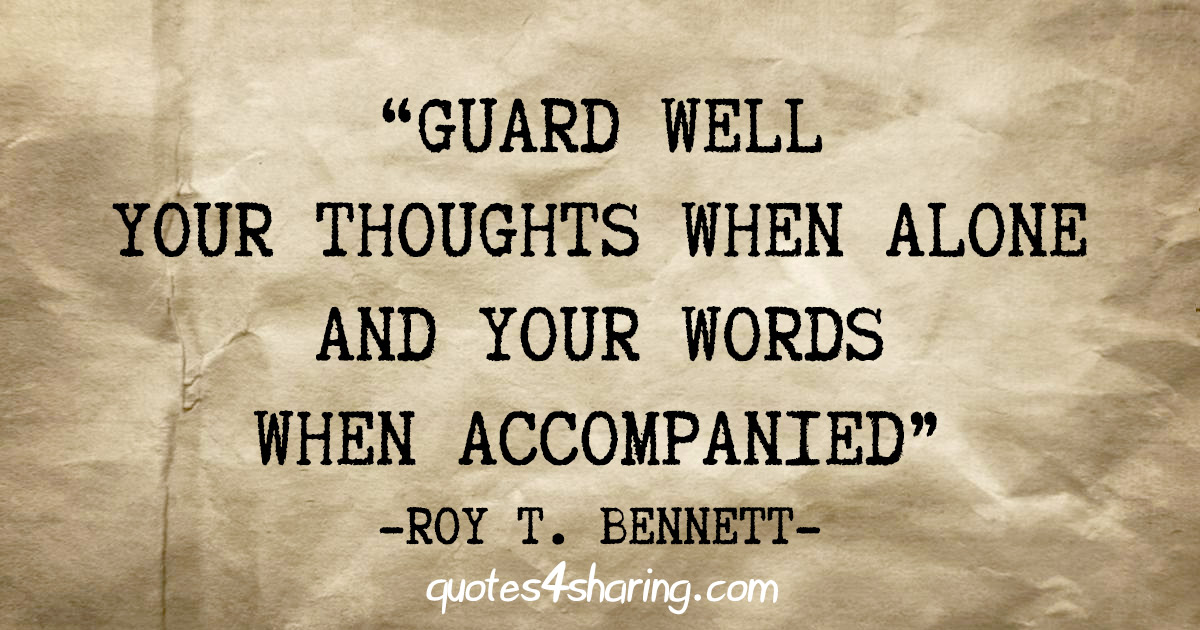 """Guard well your thoughts when alone and your words when accompanied"" - Roy T. Bennett"