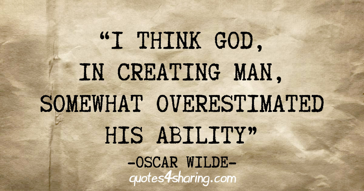 """I think God, in creating man, somewhat overestimated his ability"" - Oscar Wilde"