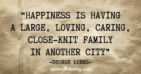 """Happiness is having a large, loving, caring, close-knit family, in another city"" - George Burns"