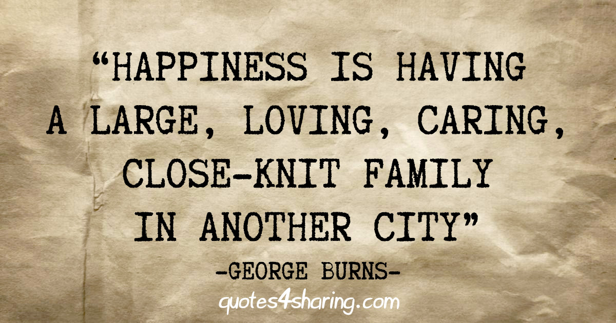"""""""Happiness is having a large, loving, caring, close-knit family, in another city"""" - George Burns"""