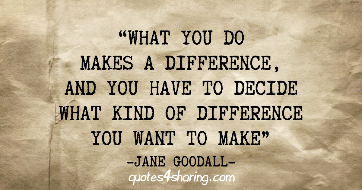 """What you do makes a difference, and you have to decide what kind of difference you want to make"" - Jane Goodall"