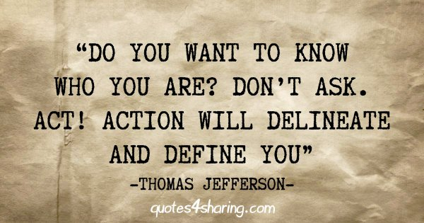 """Do you want to know who you are? Don't ask. Act! Action will delineate and define you"" - Thomas Jefferson"