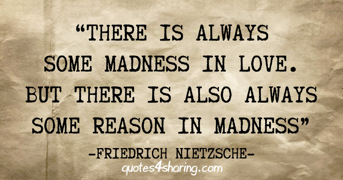 """There is always some madness in love. But there is also always some reason in madness"" - Friedrich Nietzsche"