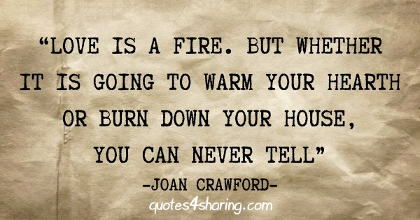 """""""Love is a fire. But whether it is going to warm your hearth or burn down your house, you can never tell"""" - Joan Crawford"""