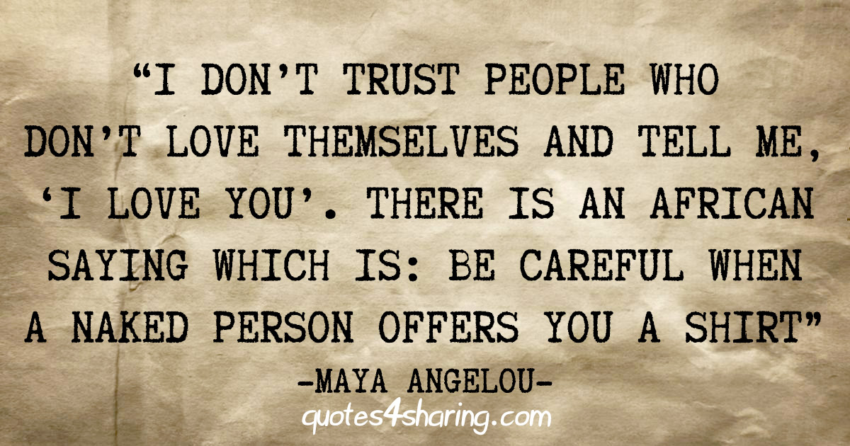 """""""I don't trust people who don't love themselves and tell me, 'I love you'. There is an African saying which is: Be careful when a naked person offers you a shirt"""" - Maya Angelou"""