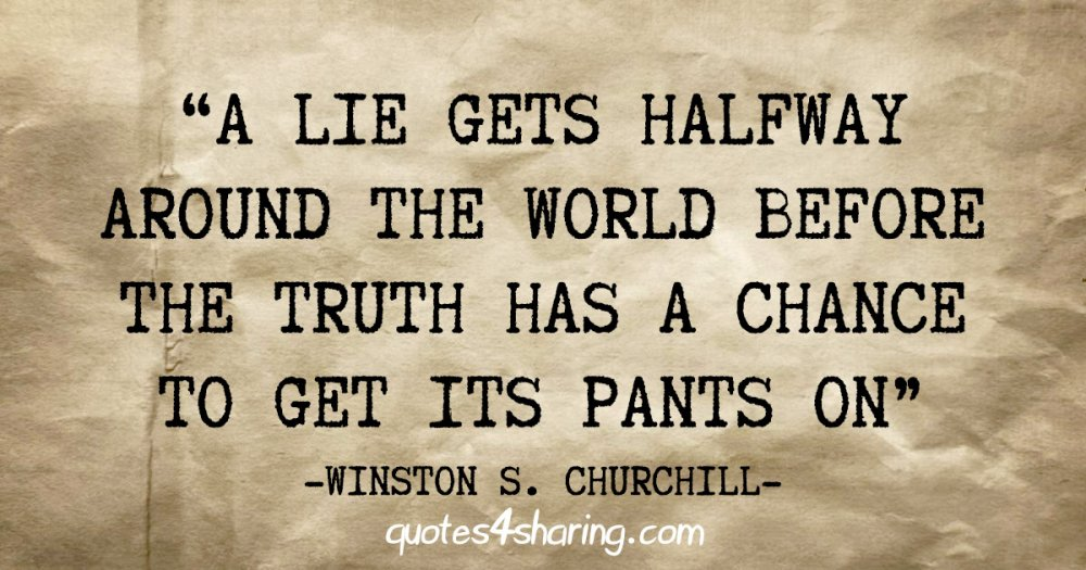 """""""A lie gets halfway around the world before the truth has a chance to get its pants on"""" - Winston S. Churchill"""