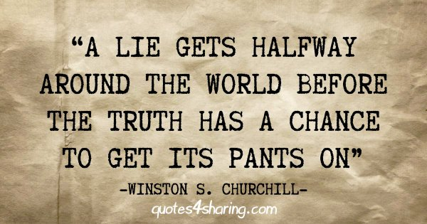 """A lie gets halfway around the world before the truth has a chance to get its pants on"" - Winston S. Churchill"