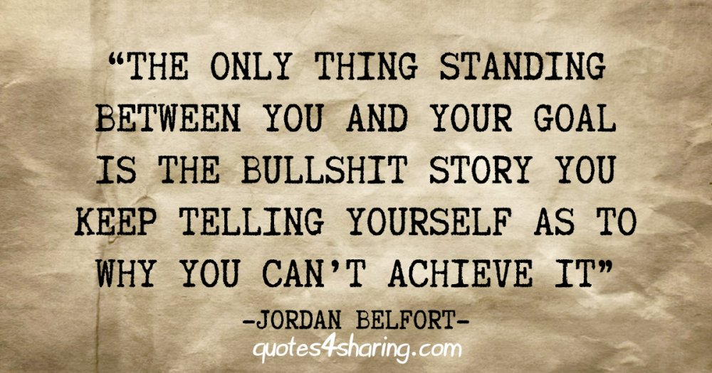 """""""The only thing standing between you and your goal is the bullshit story you keep telling yourself as to why you can't achieve it"""" - Jordan Belfort"""