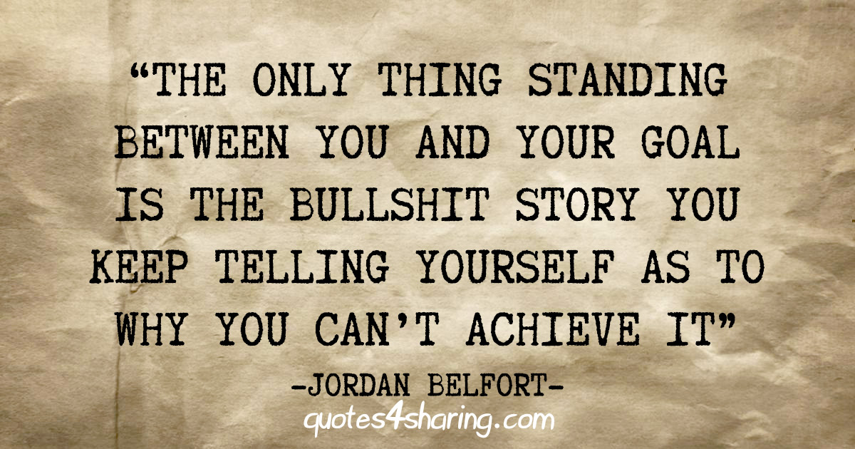 """The only thing standing between you and your goal is the bullshit story you keep telling yourself as to why you can't achieve it"" - Jordan Belfort"
