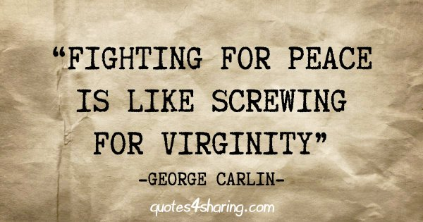 """Fighting for peace is like screwing for virginity"" - George Carlin"