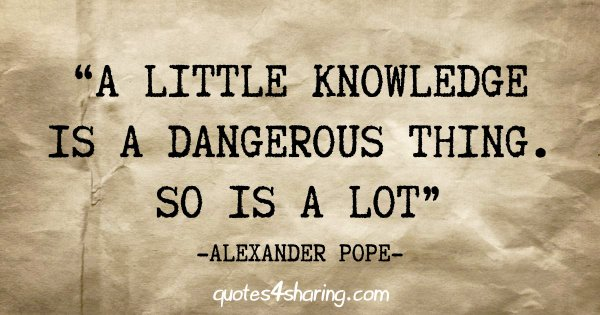 """A little knowledge is a dangerous thing. So is a lot"" - Alexander Pope"