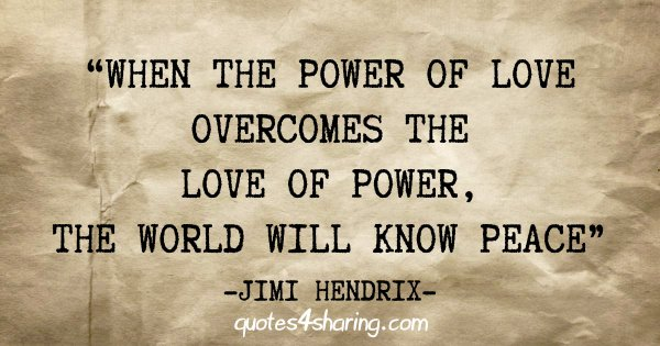 """""""When the power of love overcomes the love of power, the world will know peace"""" - Jimi Hendrix"""