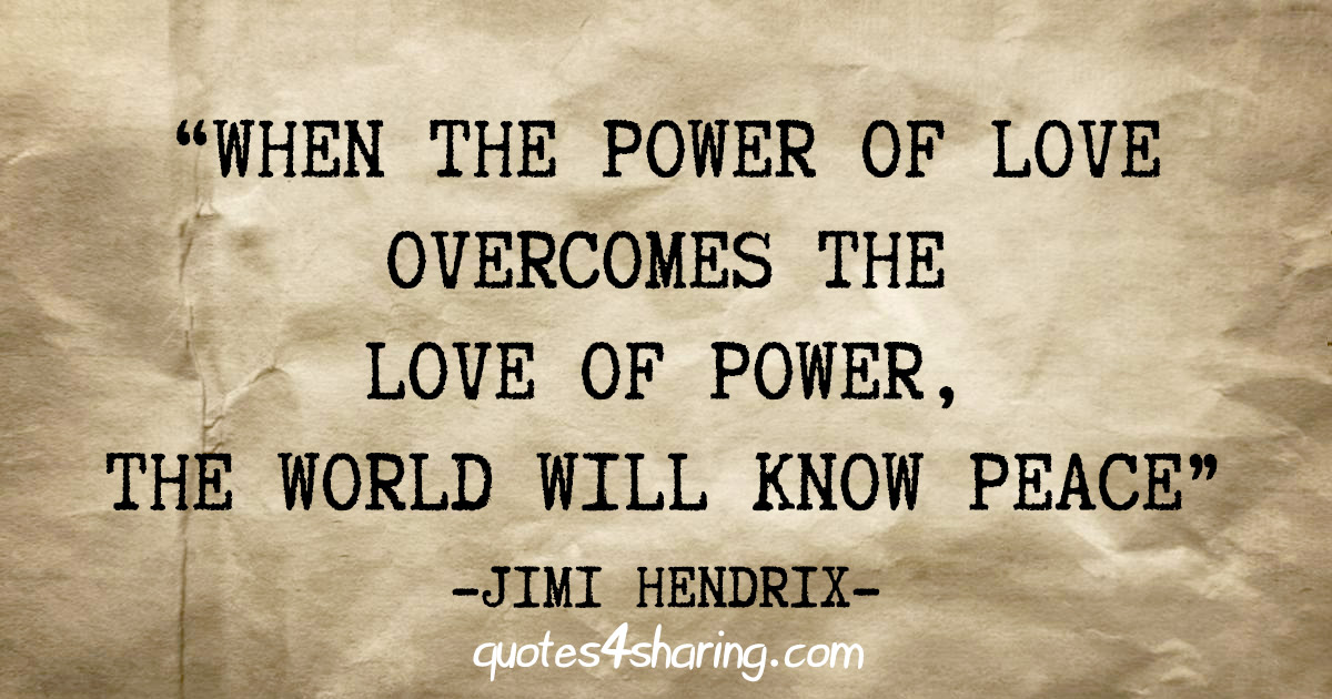 """When the power of love overcomes the love of power, the world will know peace"" - Jimi Hendrix"