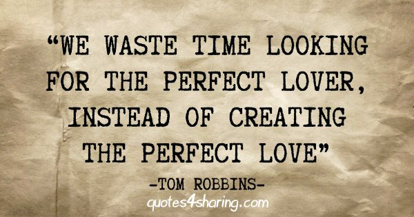 """""""We waste time looking for the perfect lover, instead of creating the perfect love"""" - Tom Robbins"""