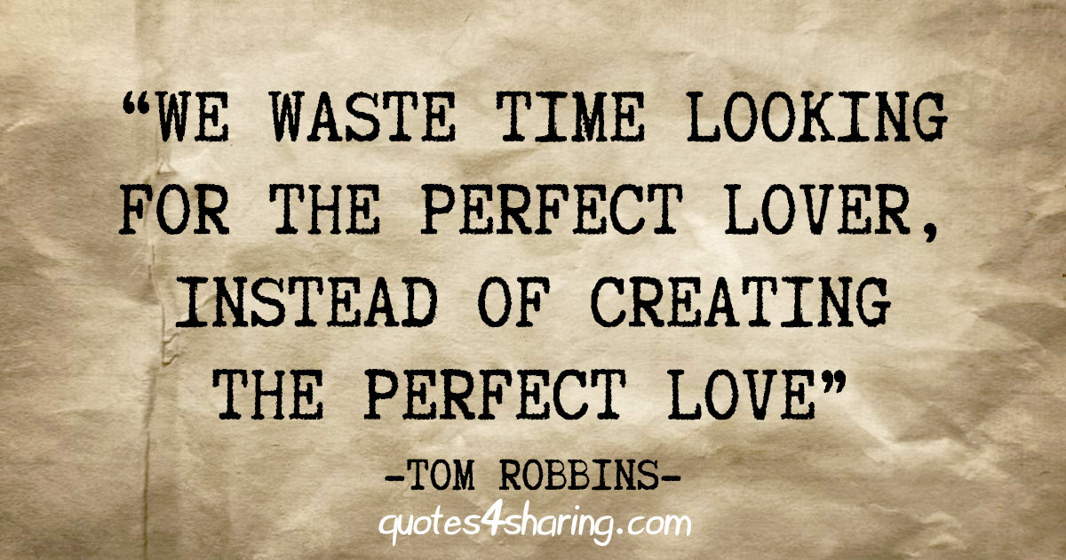 """We waste time looking for the perfect lover, instead of creating the perfect love"" - Tom Robbins"