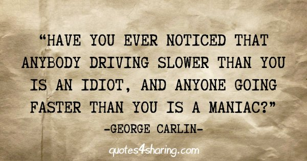 """Have you ever noticed that anybody driving slower than you is an idiot, and anyone going faster than you is a maniac?"" - George Carlin"