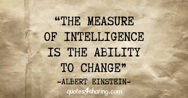 """""""The measure of intelligence is the ability to change"""" - Albert Einstein"""