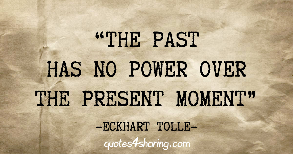 """The past has no power over the present moment"" - Eckhart Tolle"