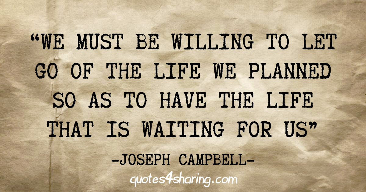 """""""We must be willing to let go of the life we planned so as to have the life that is waiting for us"""" - Joseph Campbell"""