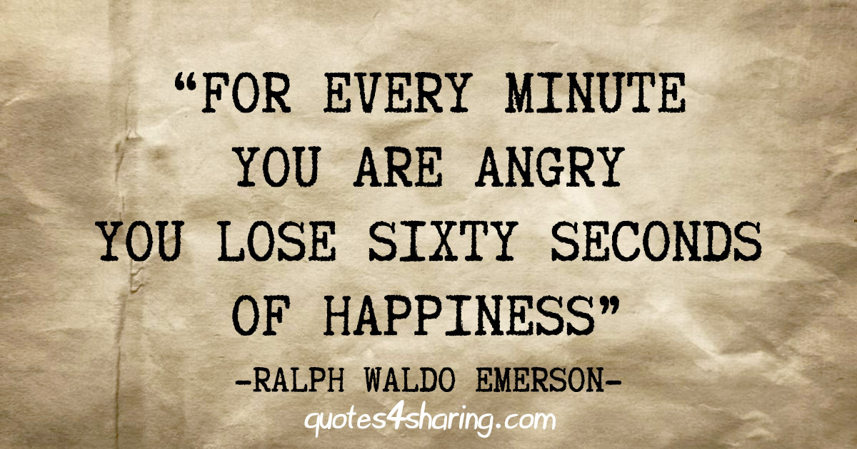 """""""For every minute you are angry you lose sixty seconds of happiness"""" - Ralph Waldo Emerson"""