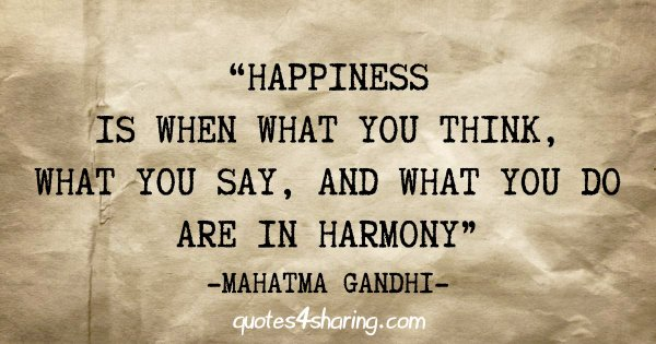 """Happiness is when what you think, what you say, and what you do are in harmony"" - Mahatma Gandhi"