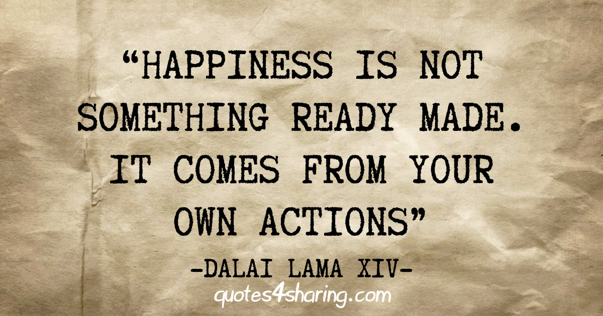 """Happiness is not something ready made. It comes from your own actions"" - Dalai Lama XIV"