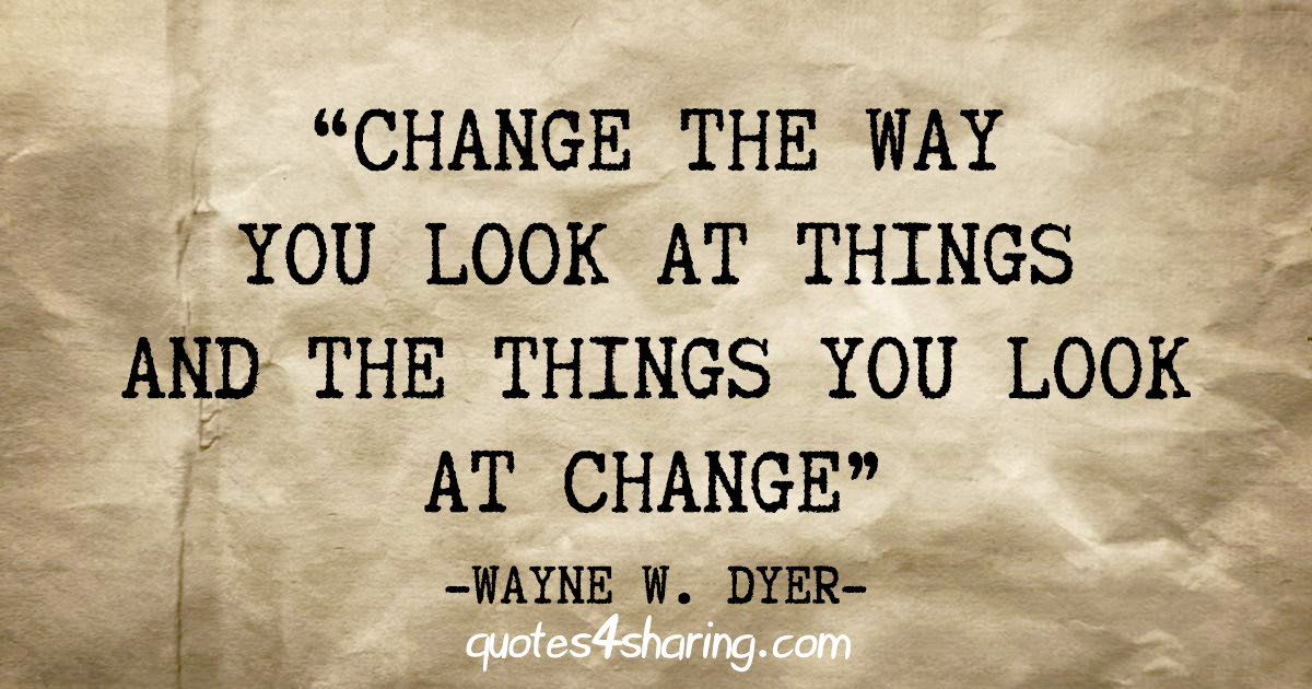 """Change the way you look at things and the things you look at change"" - Wayne W. Dyer"
