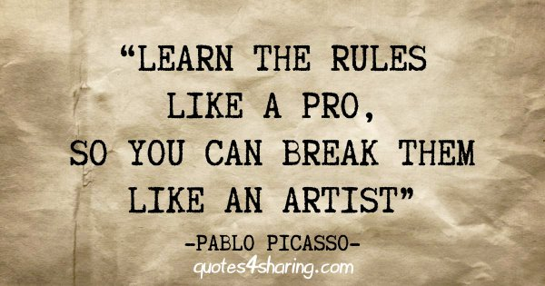 """""""Learn the rules like a pro, so you can break them like an artist"""" - Pablo Picasso"""