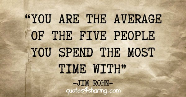 """""""You are the average of the five people you spend the most time with"""" - Jim Rohn"""