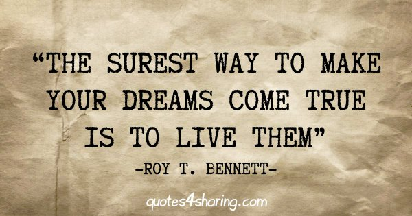 """The surest way to make your dreams come true is to live them"" - Roy T. Bennett"