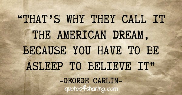"""That's why they call it the American Dream, because you have to be asleep to believe it"" - George Carlin"