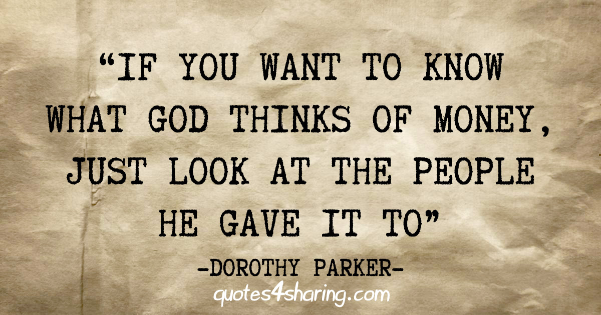 """If you want to know what God thinks of money, just look at the people he gave it to"" - Dorothy Parker"