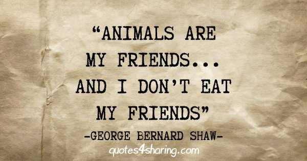 """Animals are my friends... and i don't eat my friends"" - George Bernard Shaw"