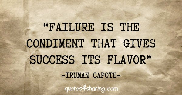 """Failure is the condiment that gives success its flavor"" - Truman Capote"