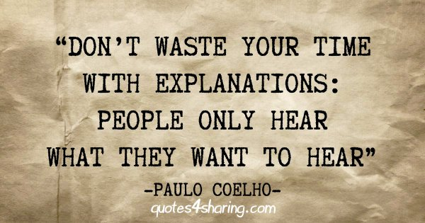 """Don't waste your time with explanations: people only hear what they want to hear"" - Paulo Coelho"