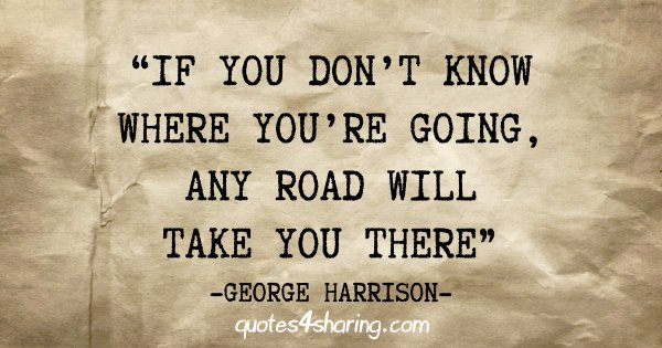 """""""If you don't know where you're going, any road will take you there"""" - George Harrison"""
