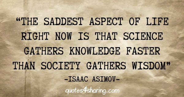 """The saddest aspect of life right now is that science gathers knowledge faster than society gathers wisdom"" - Isaac Asimov"