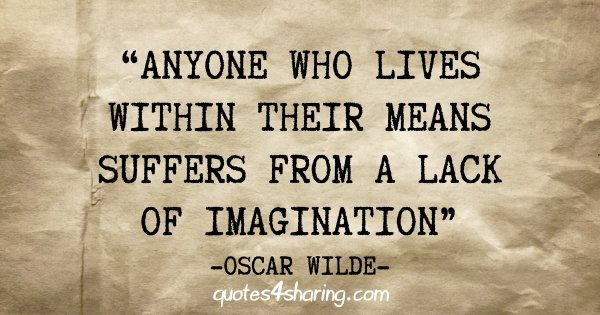 """""""Anyone who lives within their means suffers from a lack of imagination"""" - Oscar Wilde"""